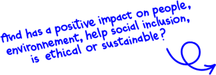 And has a positive imptact on people, environnement, help social inclusion, is ethical or sustainable ?